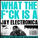 Jay Electronica - What The Fuck Is A Jay Electronica