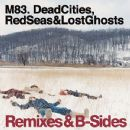 M83 - Dead Cities, Red Seas & Lost Ghosts: Remixes & B-Sides